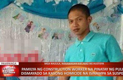 PAMPANGA   Pamilya ng construction worker na pinatay ng pulis, dismayado sa kasong homicide na isinampa ng suspek